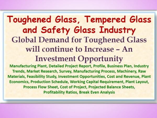 toughened-glass-tempered-glass-and-safety-glass-industry-global-demand-for-toughened-glass-will-continue-to-increase-an-investment-opportunity-manufacturing-plant-detailed-project-report
