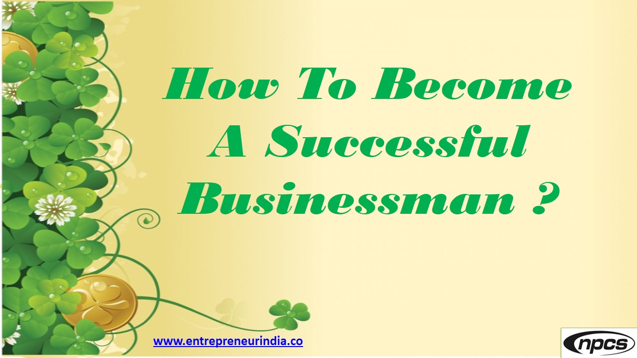 essay about how to become a successful businessman Venturing into the world of business as an entrepreneur is no easy task along  with your brilliant business idea, you will require extra skills and.